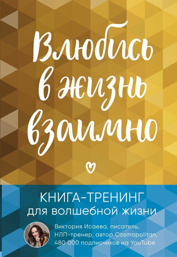 Исаева Виктория Сергеевна Влюбись в жизнь взаимно. Книга-тренинг для волшебной жизни
