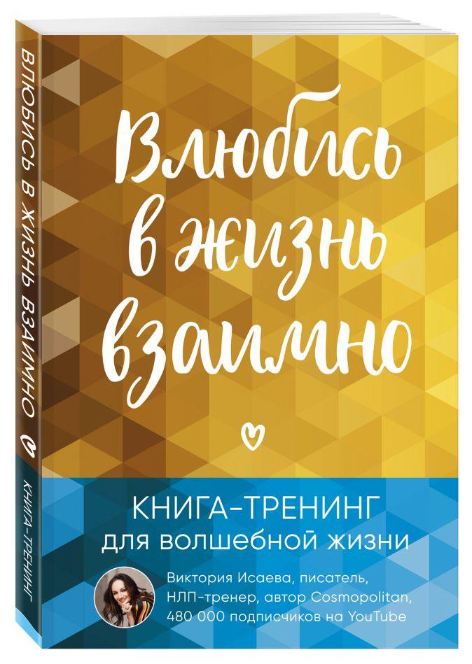 Виктория Исаева - Влюбись в жизнь взаимно. Книга-тренинг для волшебной жизни обложка книги