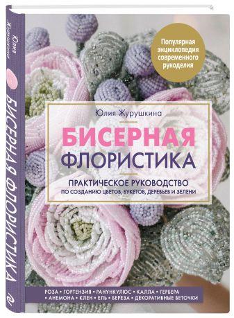 Юлия Журушкина - Бисерная флористика. Практическое руководство по созданию цветов, букетов, деревьев и зелени обложка книги