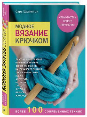 Сара Шримптон - Модное вязание крючком. Самоучитель нового поколения. Более 100 современных техник обложка книги