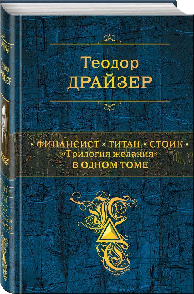 """Теодор Драйзер - Финансист. Титан. Стоик. """"Трилогия желания"""" в одном томе обложка книги"""