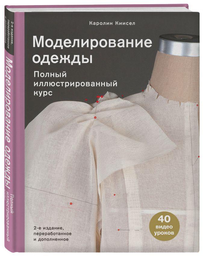 Каролин Киисел - Моделирование одежды: полный иллюстрированный курс. Второе издание обложка книги