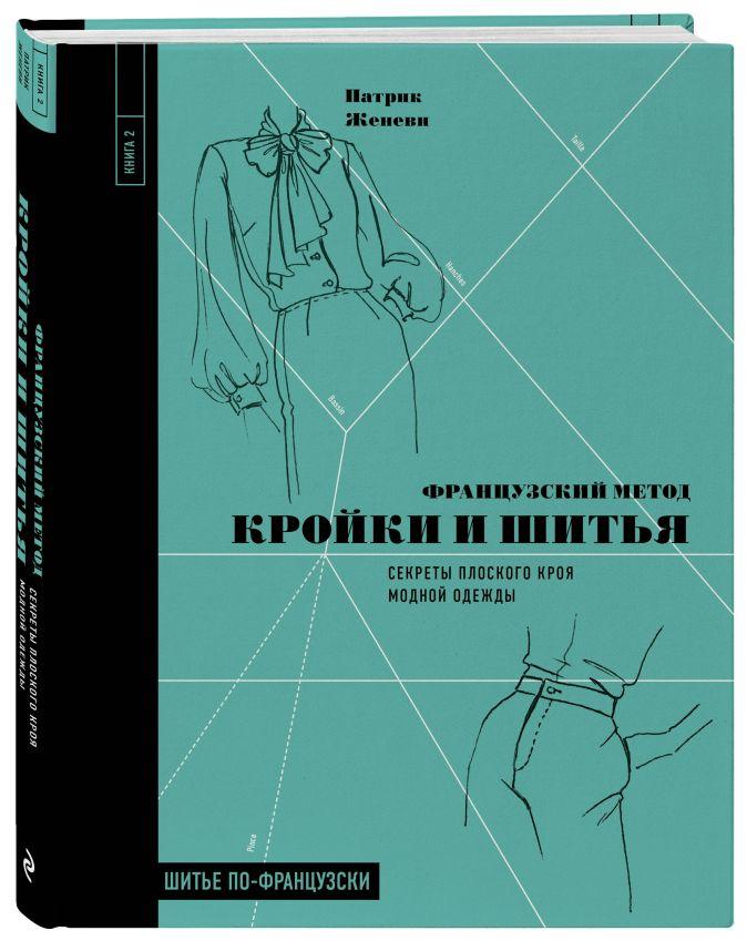 Патрик Женеви - Французский метод кройки и шитья. Секреты плоского кроя модной одежды обложка книги