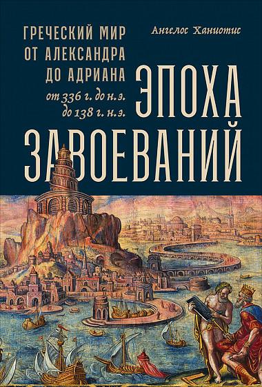 Zakazat.ru: Эпоха завоеваний: Греческий мир от Александра до Адриана (336 г. до н.э. — 138 г. н.э.). Chaniotis A.,Ханиотис А.
