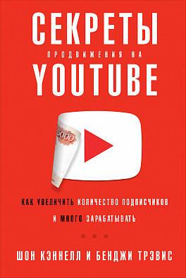 Секреты продвижения на Youtube: Как увеличить количество подписчиков и много зарабатывать ( Кеннел Ш.,Тревис Б.,Кэннел Ш.,Трэвис Б.,Кэннелл Ш.  )