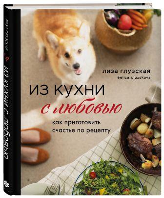 Елизавета Глузская - Из кухни с любовью! Как приготовить счастье по рецепту обложка книги