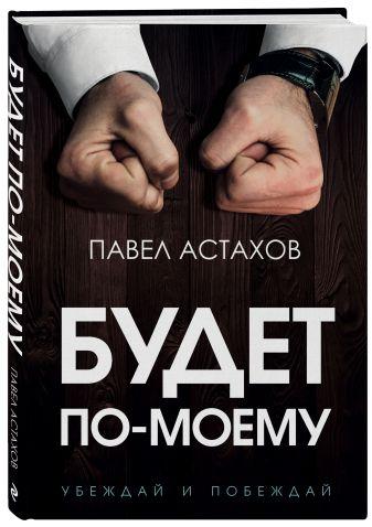 Павел Астахов - Будет по-моему. Убеждай и побеждай обложка книги