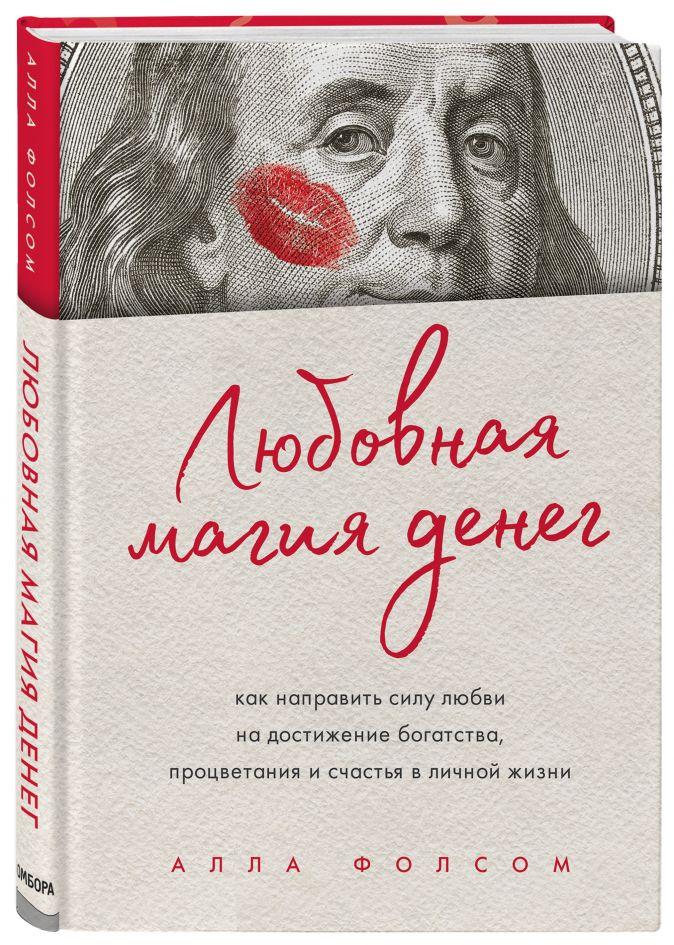 Алла Фолсом - Любовная магия денег. Как направить силу любви на достижение богатства, процветания и счастья в личной жизни обложка книги