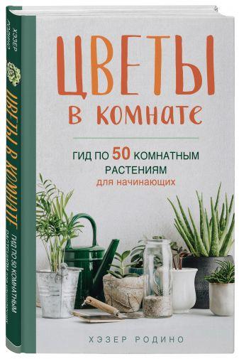 Хэзер Родино - Цветы в комнате. Гид по 50 комнатным растениям для начинающих обложка книги
