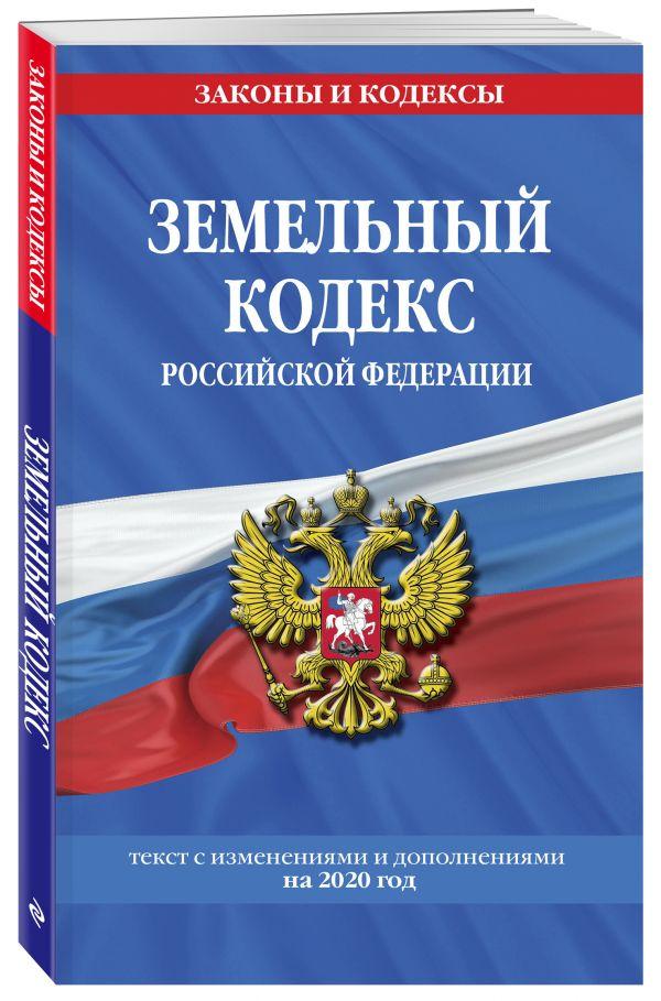 Земельный кодекс Российской Федерации: текст с посл изм. и доп. на 2020 г.