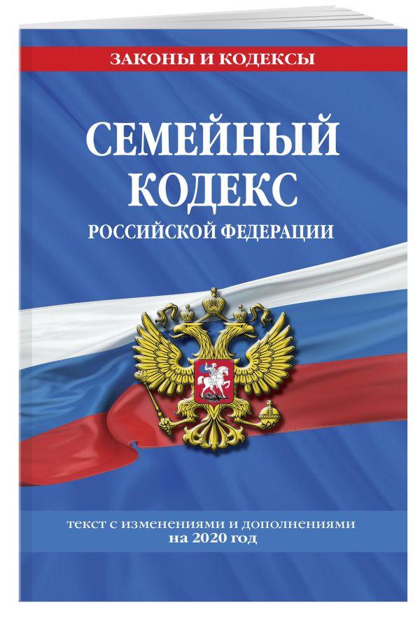 Семейный кодекс Российской Федерации: текст с посл. изм. и доп. на 2020 г.