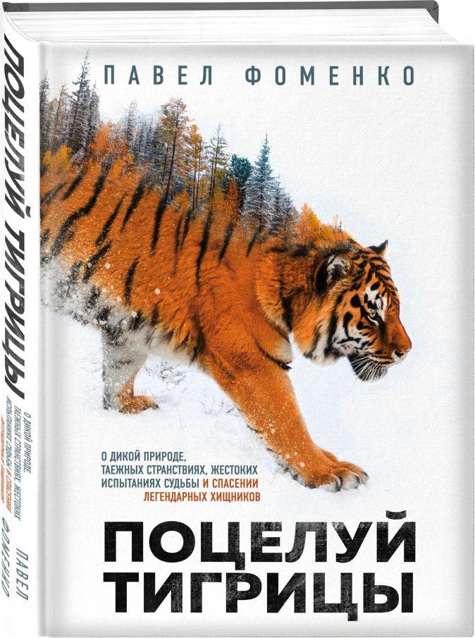 Павел Фоменко - Поцелуй тигрицы. О дикой природе, таежных странствиях, жестоких испытаниях судьбы и спасении легендарных хищников обложка книги