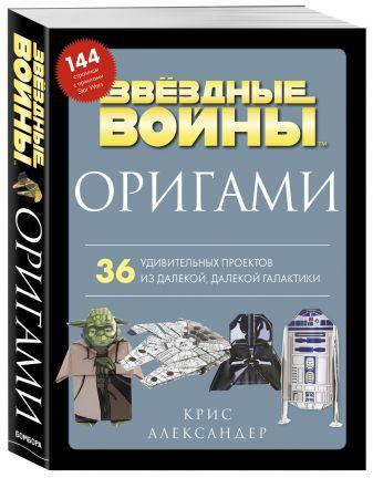 Крис Александер - Оригами Звездные войны. 36 удивительных проектов из далекой, далекой Галактики обложка книги