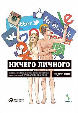 Кин Э. Ничего личного: Как социальные сети, поисковые системы и спецслужбы используют наши персональные данные для собственной выгоды