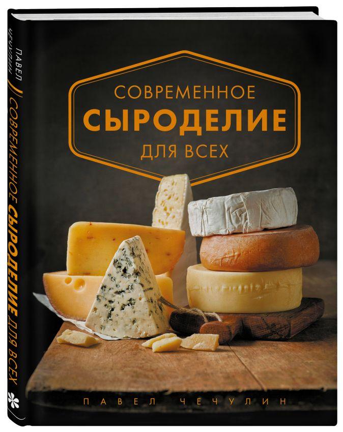 Павел Чечулин - Современное сыроделие для всех обложка книги