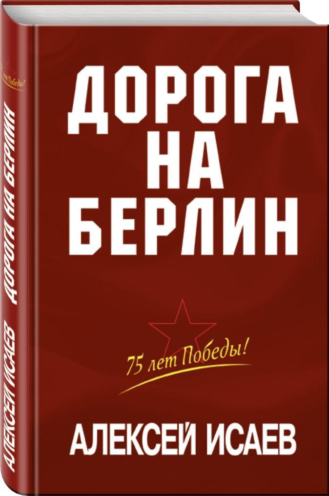 Алексей Исаев - Дорога на Берлин обложка книги