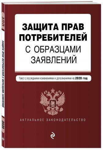 Защита прав потребителей с образцами заявлений. Текст с посл. изм. и доп. на 2020 г.