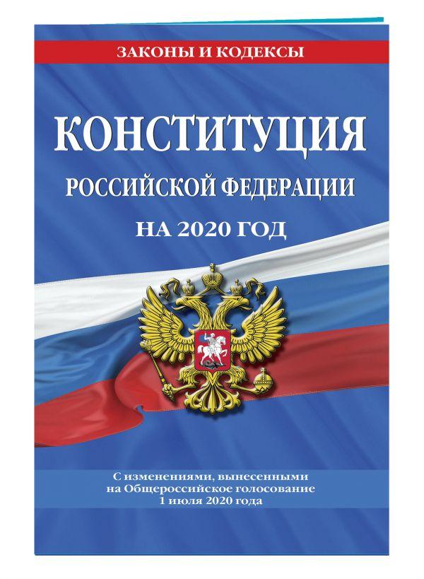 Конституция Российской Федерации с изменениями, вынесенными на Общероссийское голосование 1 июля 2020 года (редакция 2020 г.)
