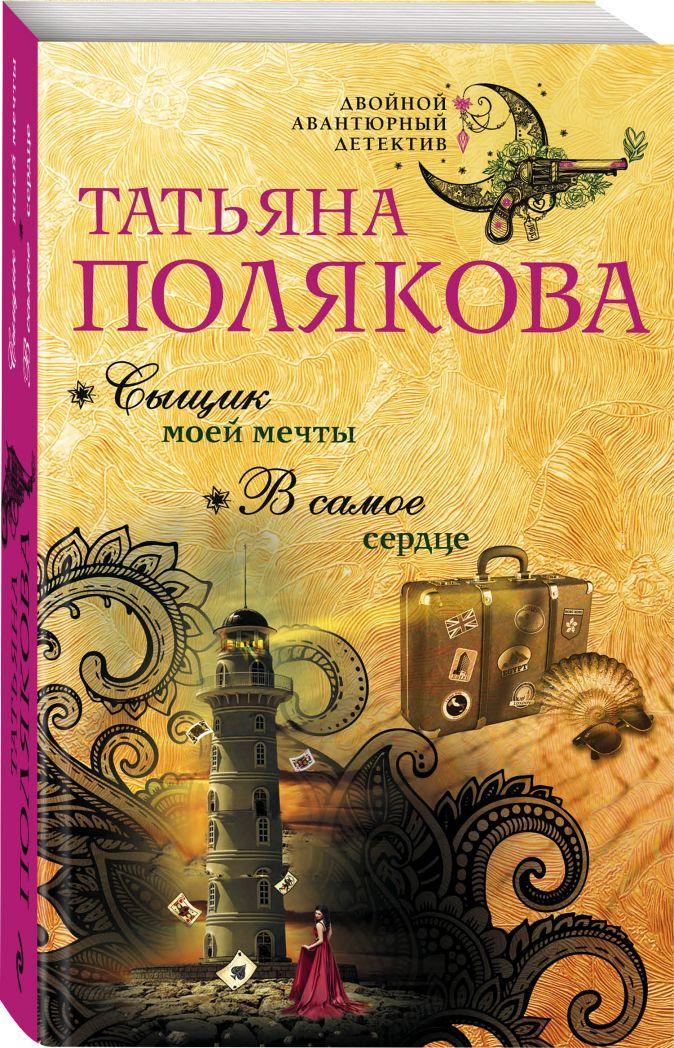 Татьяна Полякова - Сыщик моей мечты. В самое сердце обложка книги