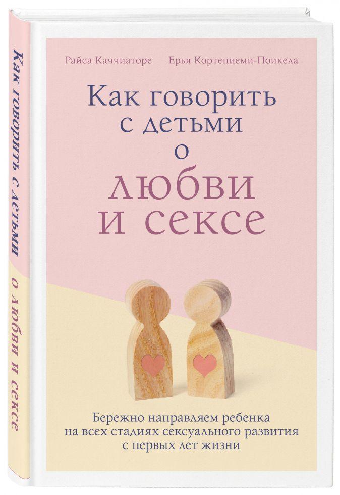 Райса Каччиаторе, Ерья Кортениеми-Поикела - Как говорить с детьми о любви и сексе. Бережно направляем ребенка на всех стадиях сексуального развития с первых лет жизни обложка книги