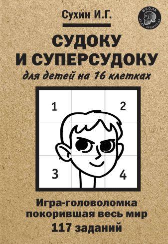 Сухин И.Г. - Судоку и суперсудоку для детей на 16 клетках: Игра-головоломка, покорившая весь мир: 117 заданий обложка книги