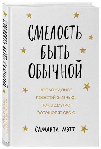 Саманта Мэтт - Смелость быть обычной. Наслаждайся простой жизнью, пока другие фотошопят свою обложка книги