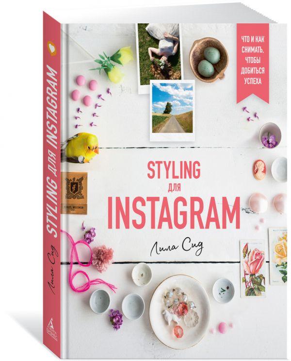 Styling для Instagram. Что и как снимать, чтобы добиться успеха ( Сид Л.  )