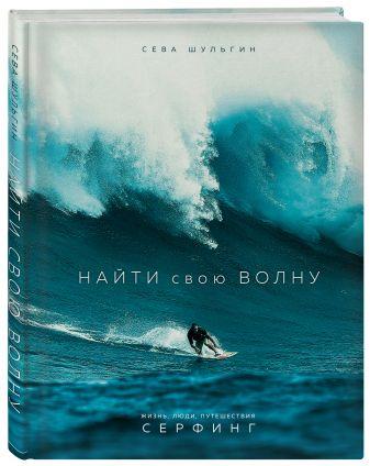 Сева Шульгин - Найти свою волну. Жизнь, люди, путешествия, серфинг обложка книги
