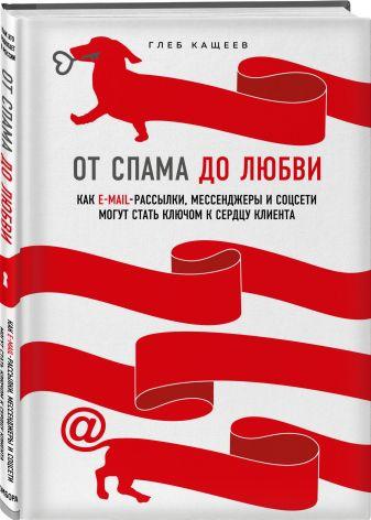 Глеб Кащеев - От спама до любви. Как email-рассылки, мессенджеры и соцсети могут стать ключом к сердцу клиента обложка книги