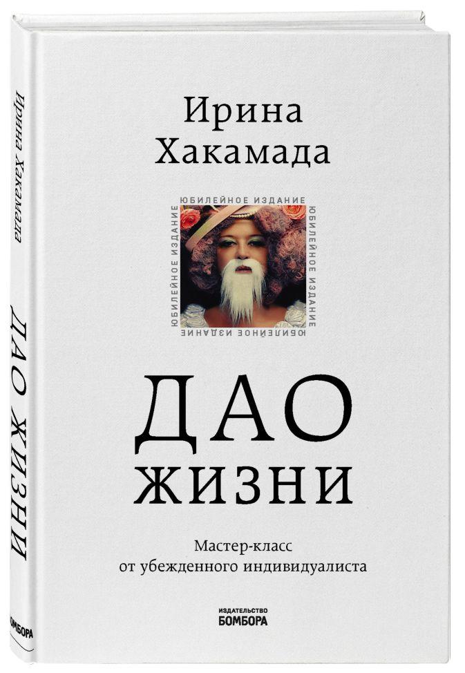 Ирина Хакамада - Дао жизни. Мастер-класс от убежденного индивидуалиста. Юбилейное издание обложка книги