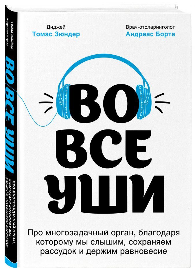 Томас Зюндер, Андреас Борта - Во все уши. Про многозадачный орган, благодаря которому мы слышим, сохраняем рассудок и держим равновесие обложка книги