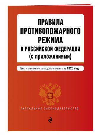 Правила противопожарного режима в Российской Федерации (с приложениями). Текст с изменениями и дополнениями на 2020 год