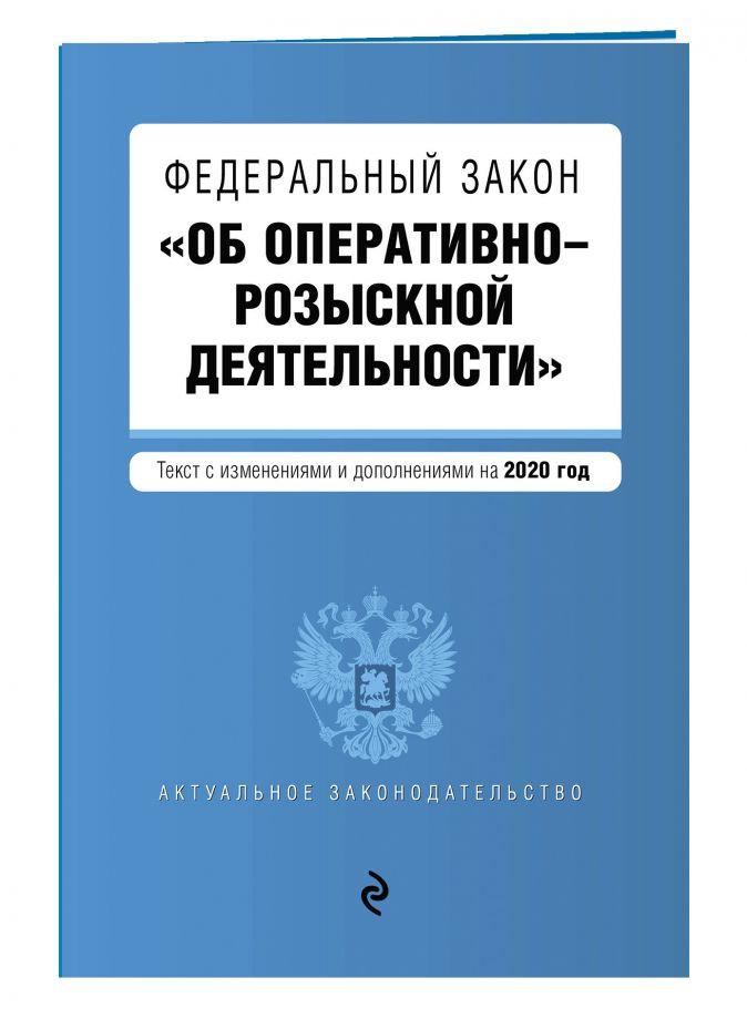 """Федеральный закон """"Об оперативно-розыскной деятельности"""". Текст с изм. и доп. на 2020 год"""
