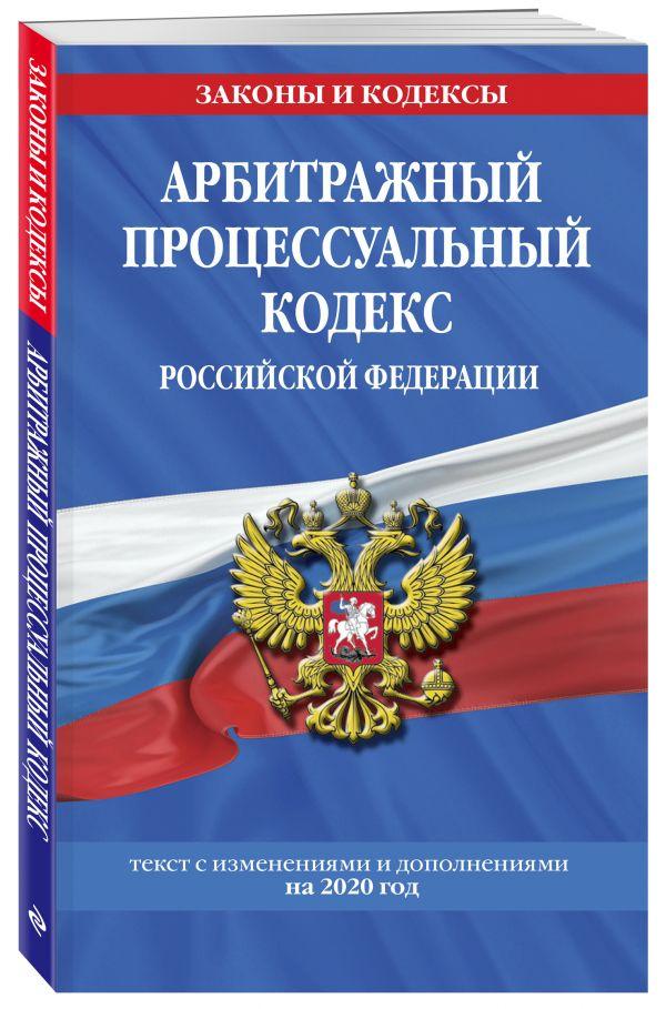 Арбитражный процессуальный кодекс Российской Федерации: текст с изменениями и дополнениями на 2020 год