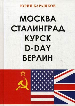 Барашков Ю.А. - Москва. Сталинград. Курск. D-Day. Берлин обложка книги