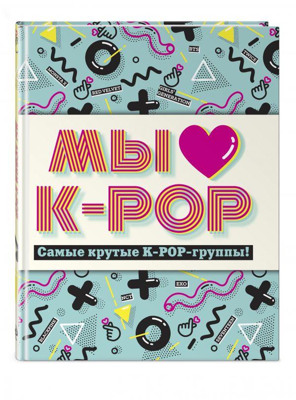 Фото - Мы любим K-POP: Самые крутые K-POP-группы! Неофициальный фанбук хелен браун blackpink королевы k pop