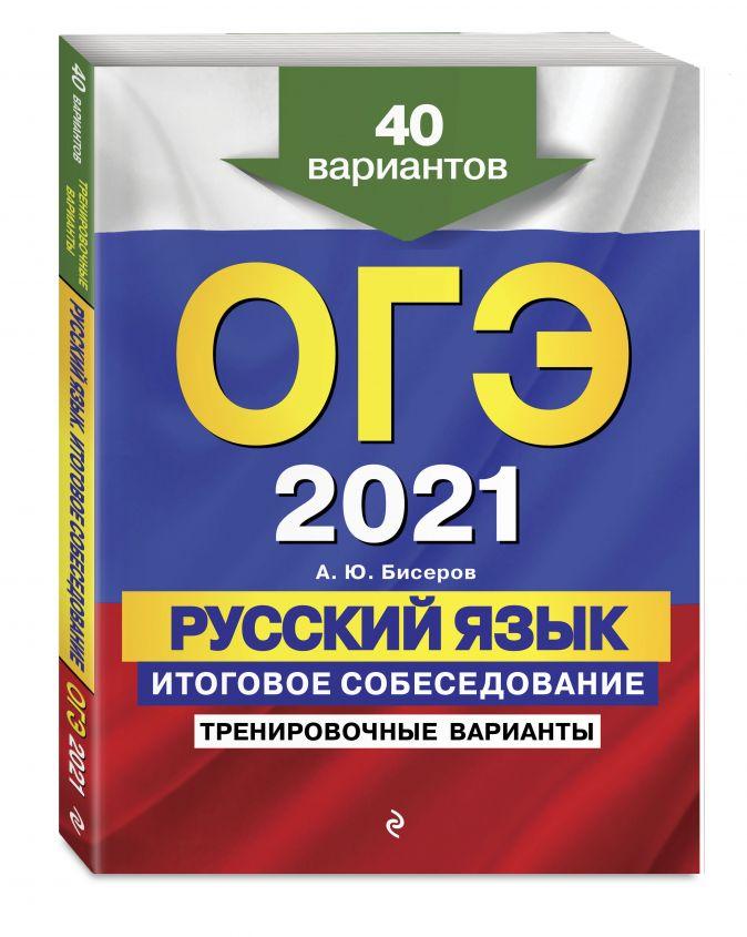А. Ю. Бисеров - ОГЭ-2021. Русский язык. Итоговое собеседование. Тренировочные варианты. 40 вариантов обложка книги