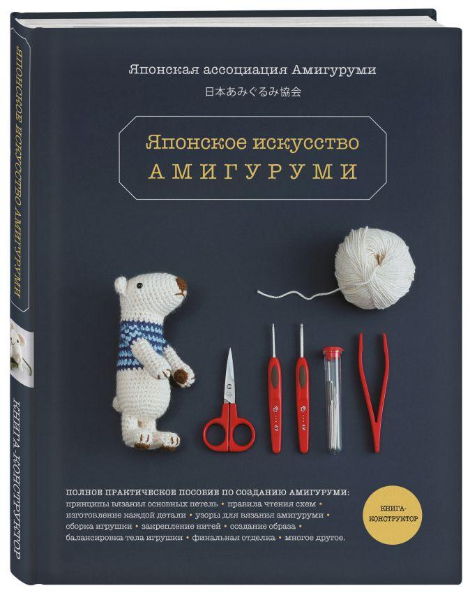 Японская ассоциация амигуруми - Японское искусство амигуруми. Полное практическое пособие. Книга-конструктор обложка книги