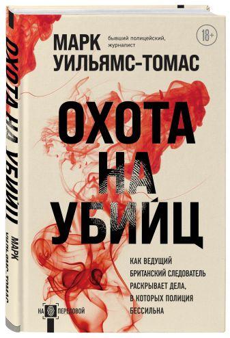 Марк Уильямс-Томас - Охота на убийц: как ведущий британский следователь раскрывает дела, в которых полиция бессильна обложка книги