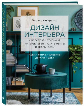 Варвара Ахремко - Дизайн интерьера. Как создать стильный интерьер и воплотить мечты в реальность обложка книги