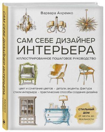 Варвара Ахремко - Сам себе дизайнер интерьера. Иллюстрированное пошаговое руководство (издание дополненное и переработанное) обложка книги