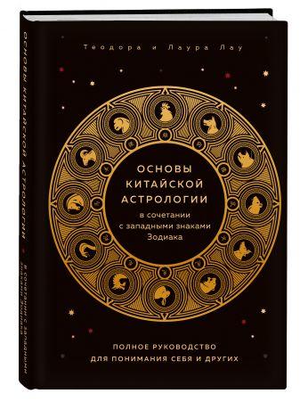 Теодора Лау, Лаура Лау - Основы китайской астрологии в сочетании с западными знаками Зодиака. Полное руководство для понимания себя и других обложка книги