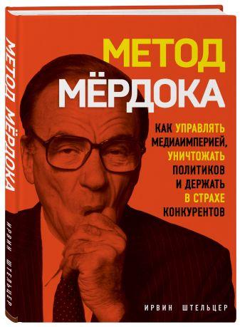Ирвин Штельцер - Метод Мёрдока. Как управлять медиа-империей, уничтожать политиков и держать в страхе конкурентов обложка книги