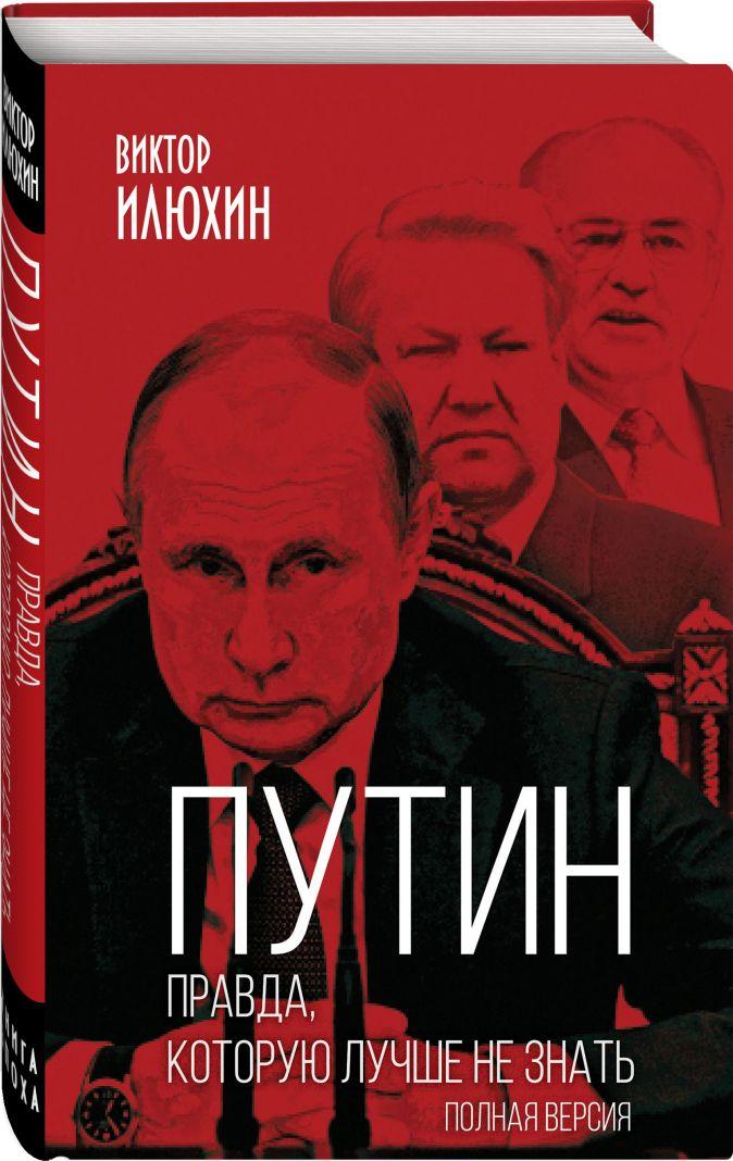 Виктор Илюхин - Путин. Правда, которую лучше не знать. Полная версия обложка книги