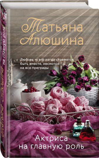 Татьяна Алюшина - Актриса на главную роль обложка книги