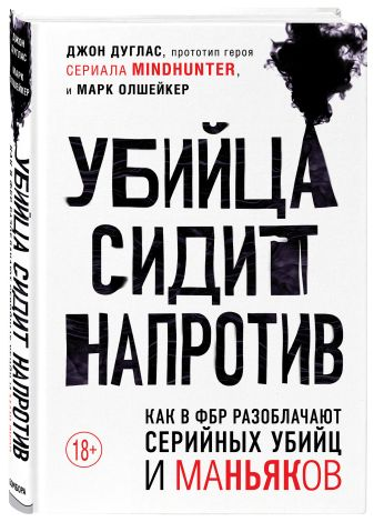 Джон Дуглас, Марк Олшейкер - Убийца сидит напротив. Как в ФБР разоблачают серийных убийц и маньяков обложка книги