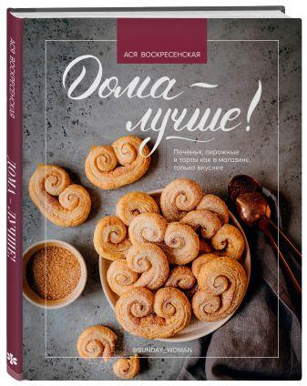 Ася Воскресенская - Дома - лучше! Печенья, пирожные и торты как в магазине, только вкуснее обложка книги