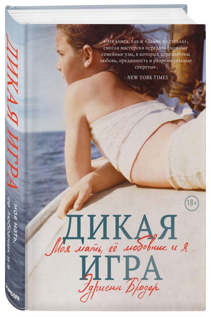 Эдриенн Бродер - Дикая игра. Моя мать, ее любовник и я обложка книги