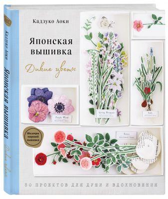 Кадзуко Аоки - Японская вышивка. Дикие цветы. 80 проектов для души и вдохновения обложка книги