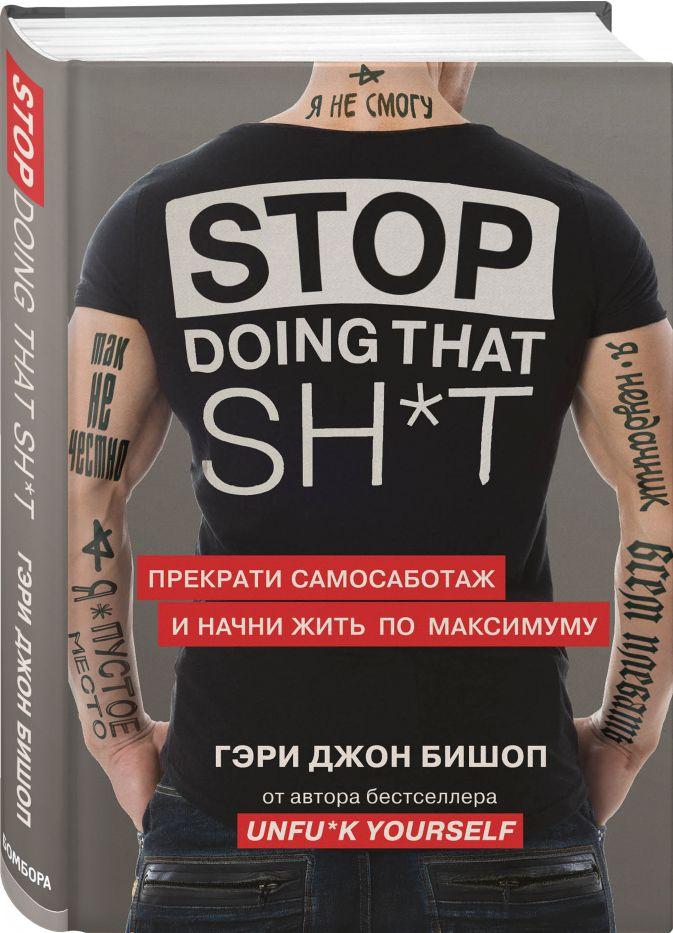 Гэри Джон Бишоп - Stop doing that sh*t. Прекрати самосаботаж и начни жить по максимуму обложка книги